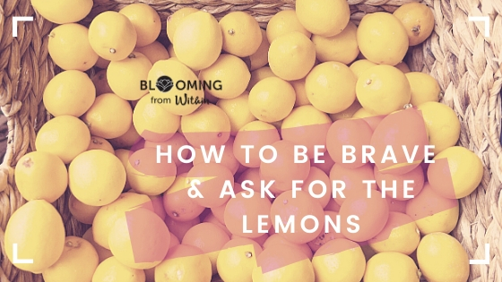 How To Be Brave And Ask For The Lemons