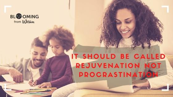 It Should Be Called Rejuvenation Not Procrastination
