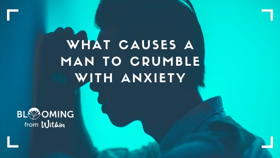 What Causes A Man To Crumble & Experience Anxiety
