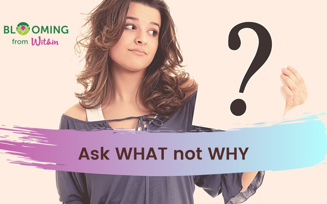Ask 'What' Not Why